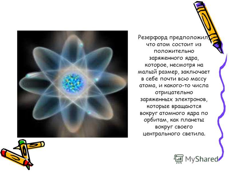 Резерфорд предположил, что атом состоит из положительно заряженного ядра, которое, несмотря на малый размер, заключает в себе почти всю массу атома, и какого-то числа отрицательно заряженных электронов, которые вращаются вокруг атомного ядра по орбит
