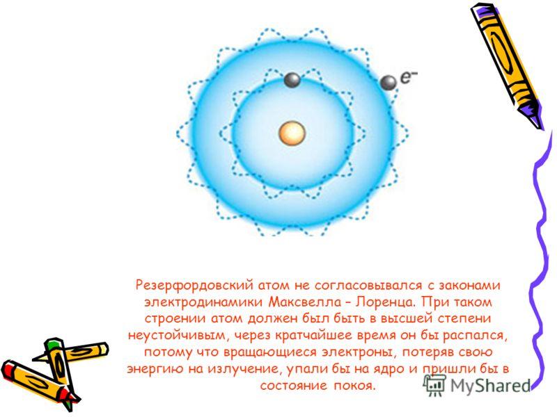 Резерфордовский атом не согласовывался с законами электродинамики Максвелла – Лоренца. При таком строении атом должен был быть в высшей степени неустойчивым, через кратчайшее время он бы распался, потому что вращающиеся электроны, потеряв свою энерги