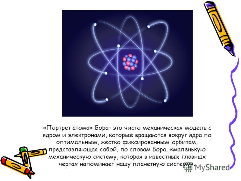 «Портрет атома» Бора– это чисто механическая модель с ядром и электронами, которые вращаются вокруг ядра по оптимальным, жестко фиксированным орбитам, представляющая собой, по словам Бора, «маленькую механическую систему, которая в известных главных