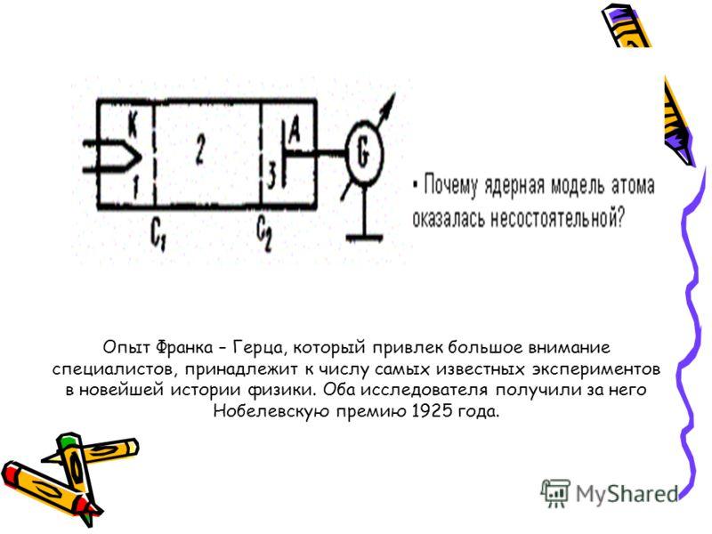 Опыт Франка – Герца, который привлек большое внимание специалистов, принадлежит к числу самых известных экспериментов в новейшей истории физики. Оба исследователя получили за него Нобелевскую премию 1925 года.