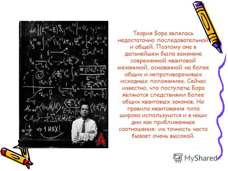 Теория Бора являлась недостаточно последовательной и общей. Поэтому она в дальнейшем была заменена современной квантовой механикой, основанной на более общих и непротиворечивых исходных положениях. Сейчас известно, что постулаты Бора являются следств