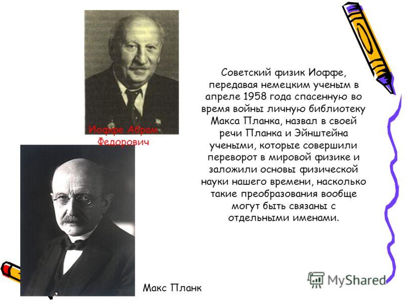 Советский физик Иоффе, передавая немецким ученым в апреле 1958 года спасенную во время войны личную библиотеку Макса Планка, назвал в своей речи Планка и Эйнштейна учеными, которые совершили переворот в мировой физике и заложили основы физической нау