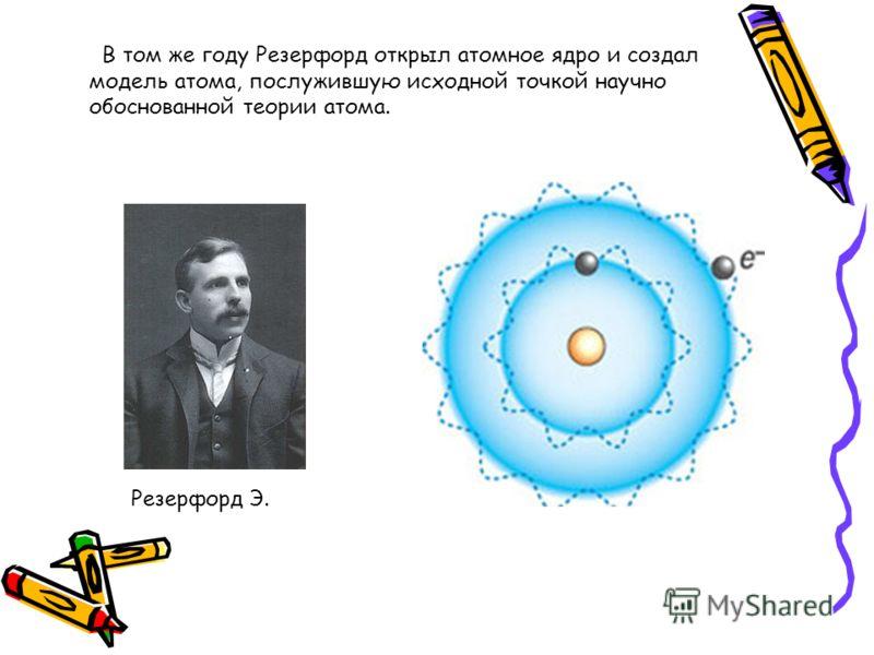 В том же году Резерфорд открыл атомное ядро и создал модель атома, послужившую исходной точкой научно обоснованной теории атома. Резерфорд Э.