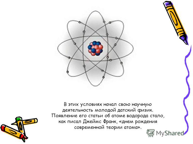 В этих условиях начал свою научную деятельность молодой датский физик. Появление его статьи об атоме водорода стало, как писал Джеймс Франк, «днем рождения современной теории атома».