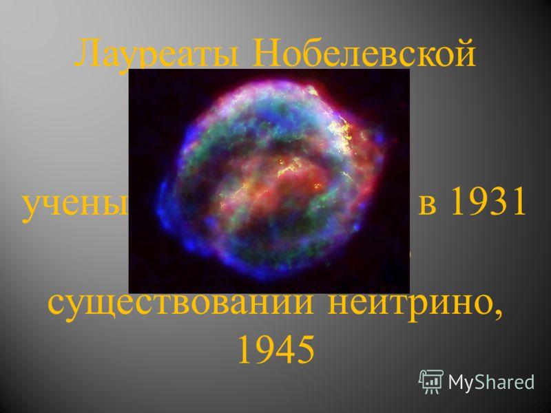 Лауреаты Нобелевской Премии «30» ученый, высказавший в 1931 году гипотезу о существовании нейтрино, 1945