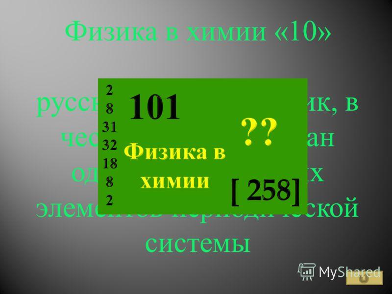 Физика в химии «10» русский физик и химик, в честь которого назван один из химических элементов периодической системы