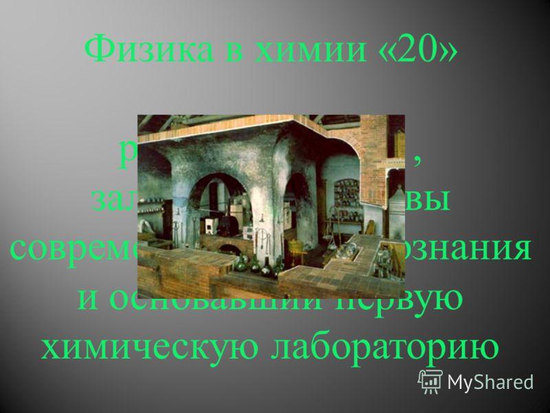 Физика в химии «20» русский ученый, заложивший основы современного естествознания и основавший первую химическую лабораторию