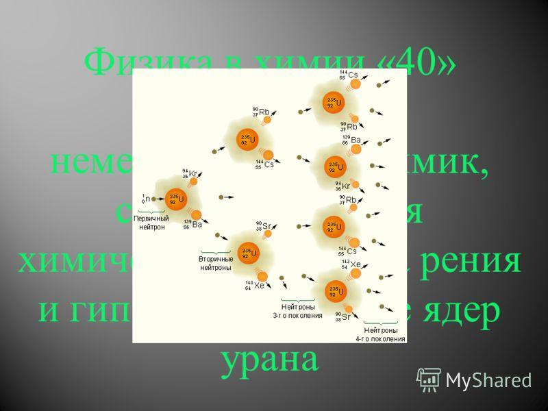 Физика в химии «40» немецкий физико-химик, соавтор открытия химического элемента рения и гипотезы о деление ядер урана