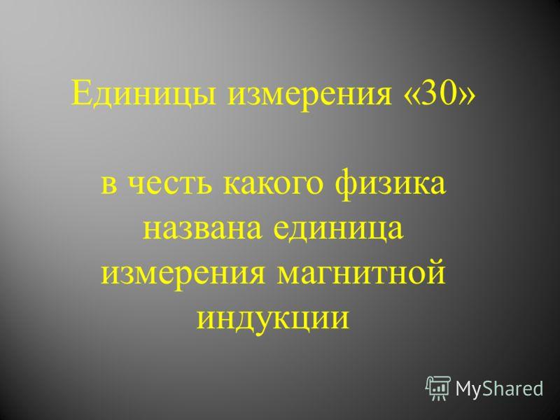 Единицы измерения «30» в честь какого физика названа единица измерения магнитной индукции