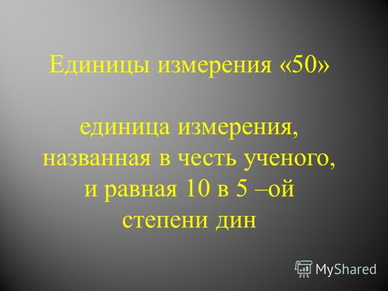 Единицы измерения «50» единица измерения, названная в честь ученого, и равная 10 в 5 –ой степени дин