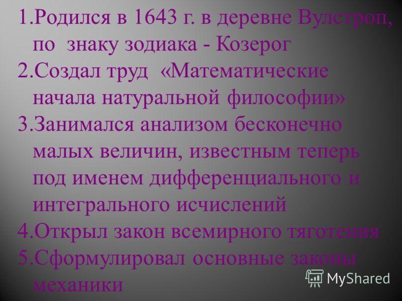 1.Родился в 1643 г. в деревне Вулстроп, по знаку зодиака - Козерог 2.Создал труд « Математические начала натуральной философии » 3.Занимался анализом бесконечно малых величин, известным теперь под именем дифференциального и интегрального исчислений 4