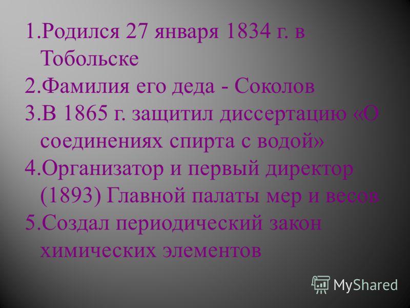 1.Родился 27 января 1834 г. в Тобольске 2.Фамилия его деда - Соколов 3.В 1865 г. защитил диссертацию « О соединениях спирта с водой » 4.Организатор и первый директор (1893) Главной палаты мер и весов 5.Создал периодический закон химических элементов