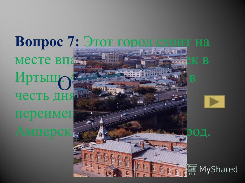 Вопрос 7: Этот город стоит на месте впадения одной из рек в Иртыш. А согласно шутке, в честь дня физика его переименовали в Вольт-на- Амперск. Назовите этот город. Ответ: Омск