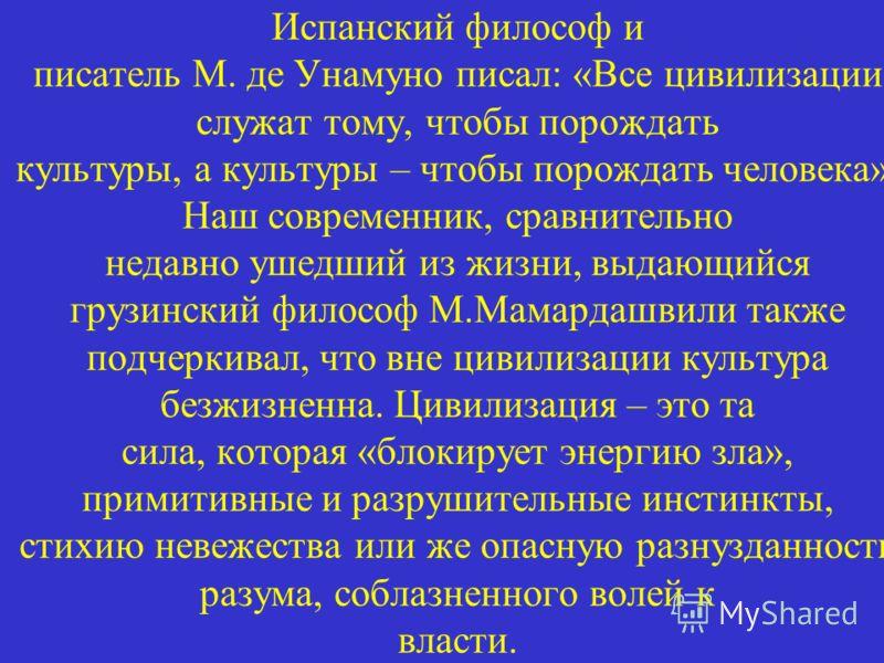 Испанский философ и писатель М. де Унамуно писал: «Все цивилизации служат тому, чтобы порождать культуры, а культуры – чтобы порождать человека». Наш современник, сравнительно недавно ушедший из жизни, выдающийся грузинский философ М.Мамардашвили так
