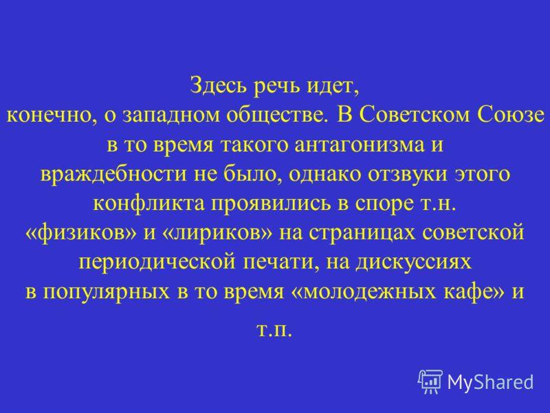 Здесь речь идет, конечно, о западном обществе. В Советском Союзе в то время такого антагонизма и враждебности не было, однако отзвуки этого конфликта проявились в споре т.н. «физиков» и «лириков» на страницах советской периодической печати, на дискус