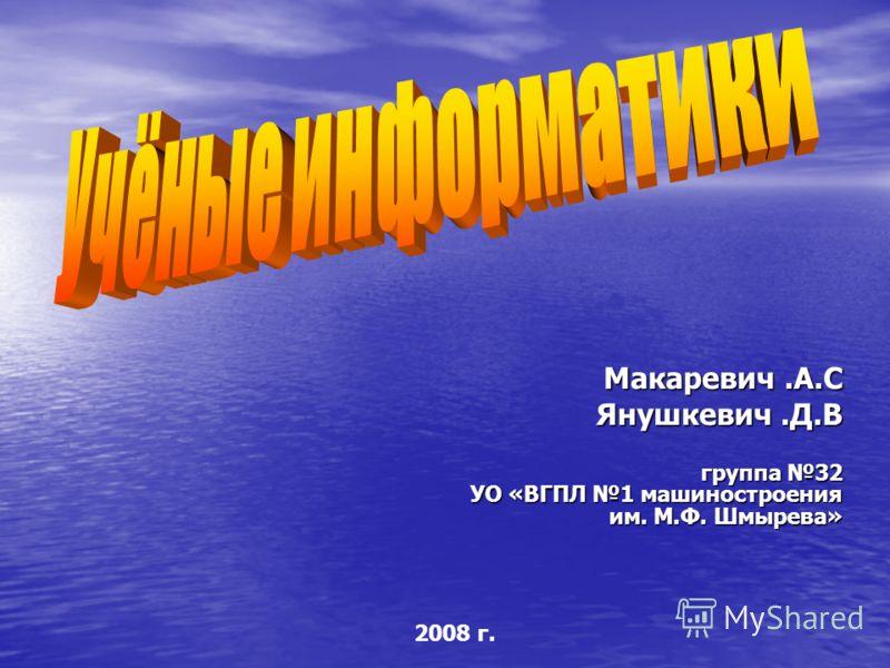 Макаревич.А.С Янушкевич.Д.В группа 32 УО «ВГПЛ 1 машиностроения им. М.Ф. Шмырева» 2008 г.