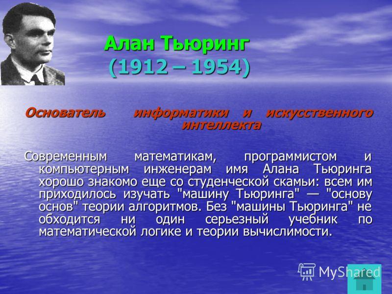Алан Тьюринг Алан Тьюринг (1912 – 1954) (1912 – 1954) Основатель информатики и искусственного интеллекта Современным математикам, программистом и компьютерным инженерам имя Алана Тьюринга хорошо знакомо еще со студенческой скамьи: всем им приходилось