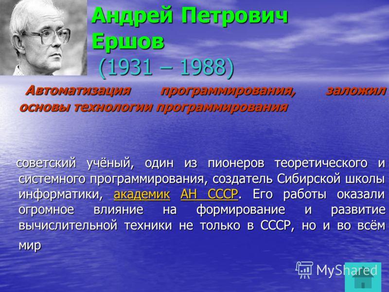 Андрей Петрович Ершов (1931 – 1988) А Автоматизация программирования, заложил основы технологии программирования советский учёный, один из пионеров теоретического и системного программирования, создатель Сибирской школы информатики, а а а а а кккк аа