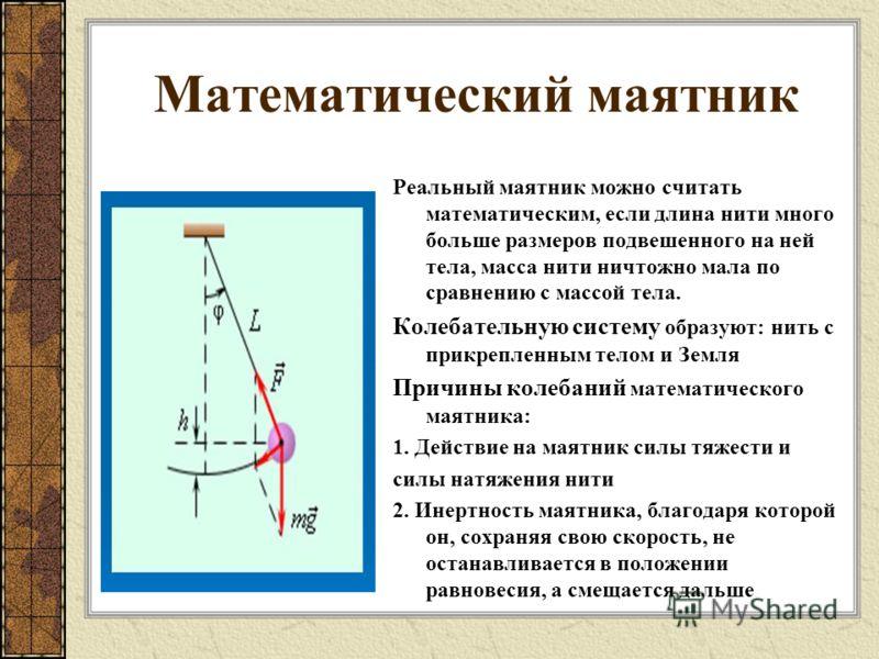 Математический маятник Реальный маятник можно считать математическим, если длина нити много больше размеров подвешенного на ней тела, масса нити ничтожно мала по сравнению с массой тела. Колебательную систему образуют: нить с прикрепленным телом и Зе