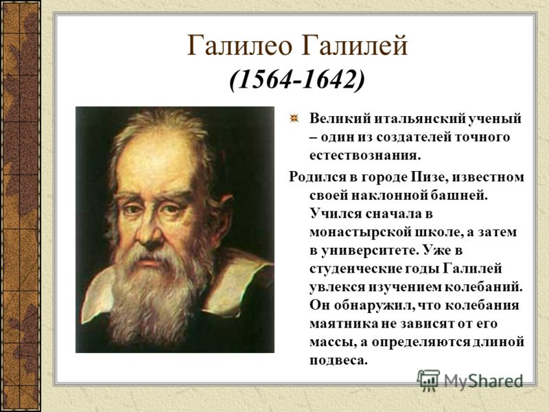 Галилео Галилей (1564-1642) Великий итальянский ученый – один из создателей точного естествознания. Родился в городе Пизе, известном своей наклонной башней. Учился сначала в монастырской школе, а затем в университете. Уже в студенческие годы Галилей