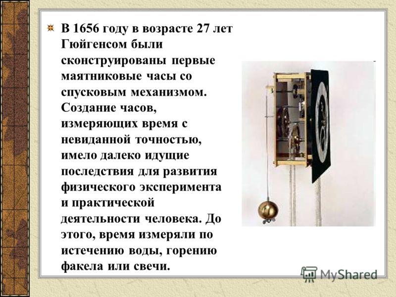 В 1656 году в возрасте 27 лет Гюйгенсом были сконструированы первые маятниковые часы со спусковым механизмом. Создание часов, измеряющих время с невиданной точностью, имело далеко идущие последствия для развития физического эксперимента и практическо