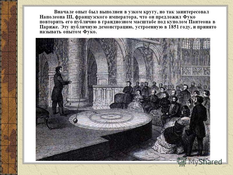 Вначале опыт был выполнен в узком кругу, но так заинтересовал Наполеона III, французского императора, что он предложил Фуко повторить его публично в грандиозном масштабе под куполом Пантеона в Париже. Эту публичную демонстрацию, устроенную в 1851 год