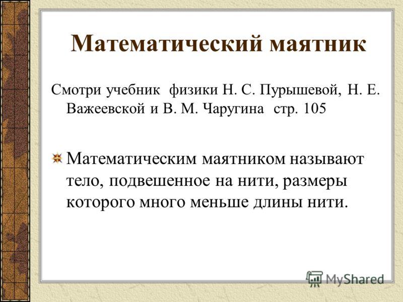 Математический маятник Смотри учебник физики Н. С. Пурышевой, Н. Е. Важеевской и В. М. Чаругина стр. 105 Математическим маятником называют тело, подвешенное на нити, размеры которого много меньше длины нити.