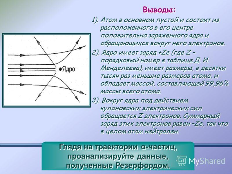 Выводы: 1). Атом в основном пустой и состоит из расположенного в его центре положительно заряженного ядра и обращающихся вокруг него электронов. 2). Ядро имеет заряд +Zе (где Z – порядковый номер в таблице Д. И. Менделеева); имеет размеры, в десятки