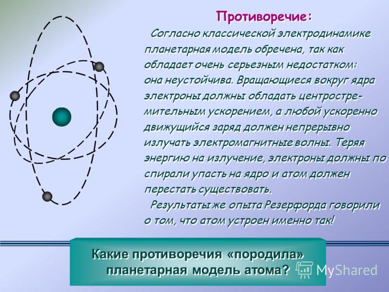 Противоречие: Согласно классической электродинамике планетарная модель обречена, так как обладает очень серьезным недостатком: она неустойчива. Вращающиеся вокруг ядра электроны должны обладать центростре- мительным ускорением, а любой ускоренно движ