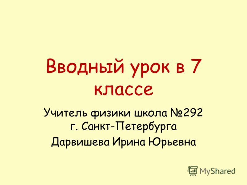 Вводный урок в 7 классе Учитель физики школа 292 г. Санкт-Петербурга Дарвишева Ирина Юрьевна