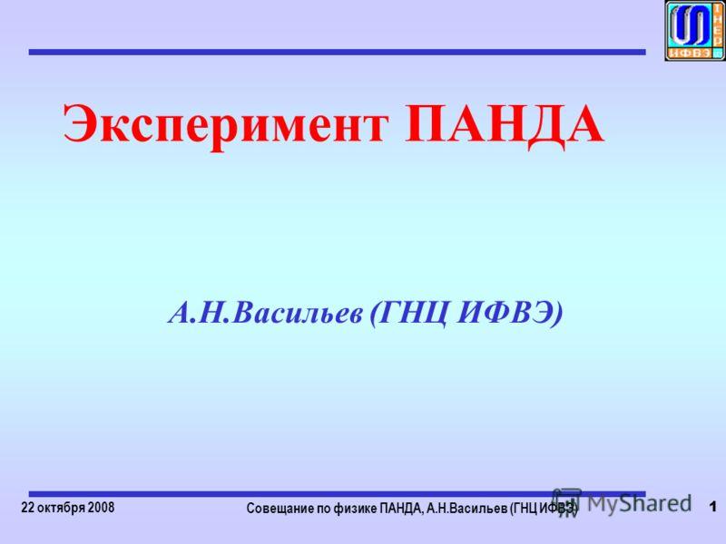 22 октября 2008 Совещание по физике ПАНДА, А.Н.Васильев (ГНЦ ИФВЭ) 1 Эксперимент ПАНДА А.Н.Васильев (ГНЦ ИФВЭ)