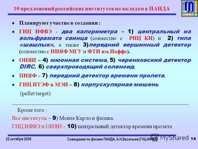 22 октября 2008 Совещание по физике ПАНДА, А.Н.Васильев (ГНЦ ИФВЭ) 14 10 предложений российских институтов по вкладам в ПАНДА Планируют участие в создании : ГНЦ ИФВЭ - два калориметра – 1) центральный из вольфрамата свинца (совместно с РНЦ КИ) и 2) т