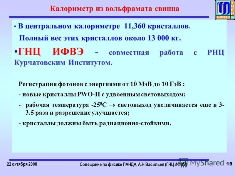 22 октября 2008 Совещание по физике ПАНДА, А.Н.Васильев (ГНЦ ИФВЭ) 19 Калориметр из вольфрамата свинца В центральном калориметре 11,360 кристаллов. Полный вес этих кристаллов около 13 000 кг. ГНЦ ИФВЭ - совместная работа с РНЦ Курчатовским Институтом