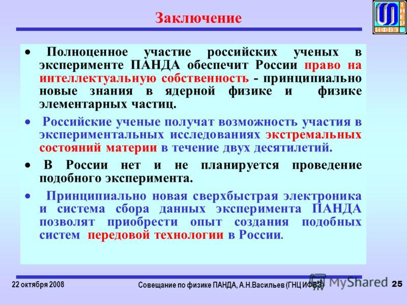 22 октября 2008 Совещание по физике ПАНДА, А.Н.Васильев (ГНЦ ИФВЭ) 25 Заключение Полноценное участие российских ученых в эксперименте ПАНДА обеспечит России право на интеллектуальную собственность - принципиально новые знания в ядерной физике и физик