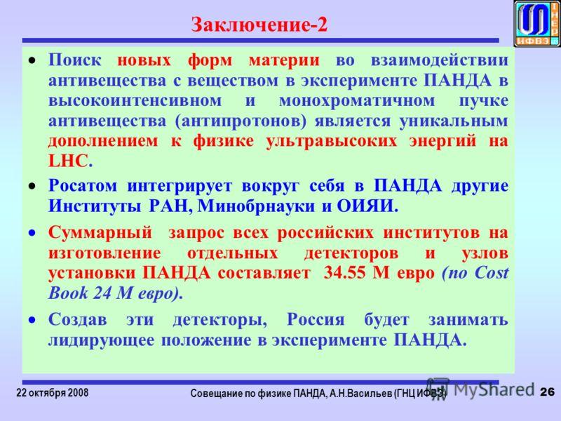 22 октября 2008 Совещание по физике ПАНДА, А.Н.Васильев (ГНЦ ИФВЭ) 26 Заключение-2 Поиск новых форм материи во взаимодействии антивещества с веществом в эксперименте ПАНДА в высокоинтенсивном и монохроматичном пучке антивещества (антипротонов) являет