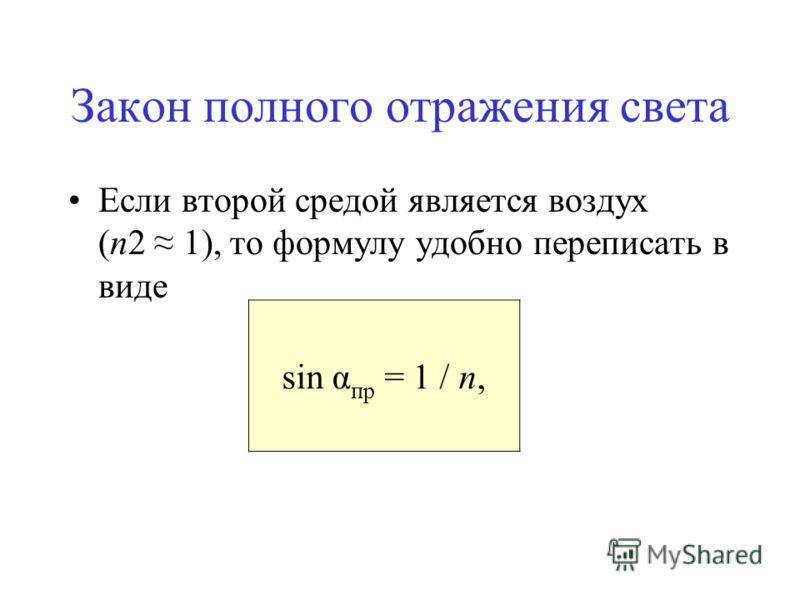 Закон полного отражения света Если второй средой является воздух (n2 1), то формулу удобно переписать в виде sin α пр = 1 / n,