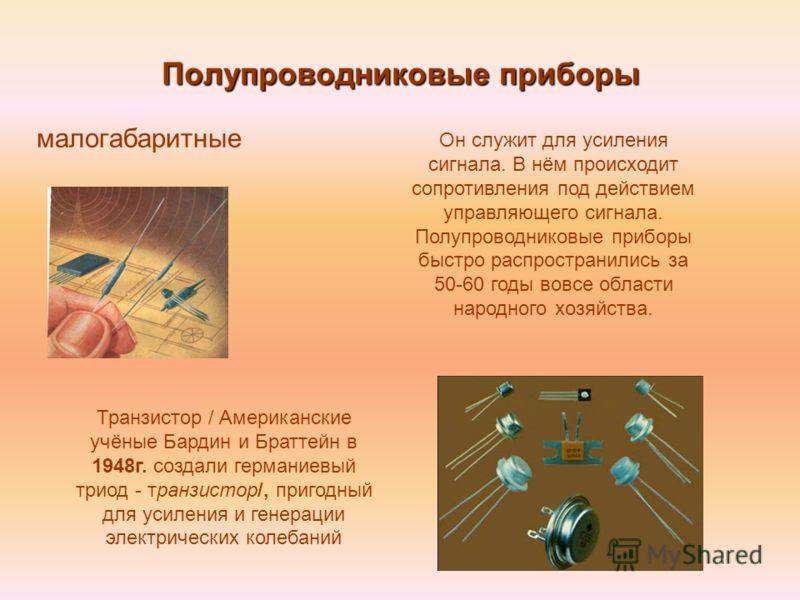 Полупроводниковые приборы малогабаритные Транзистор / Американские учёные Бардин и Браттейн в 1948г. создали германиевый триод - транзистор/, пригодный для усиления и генерации электрических колебаний Он служит для усиления сигнала. В нём происходит