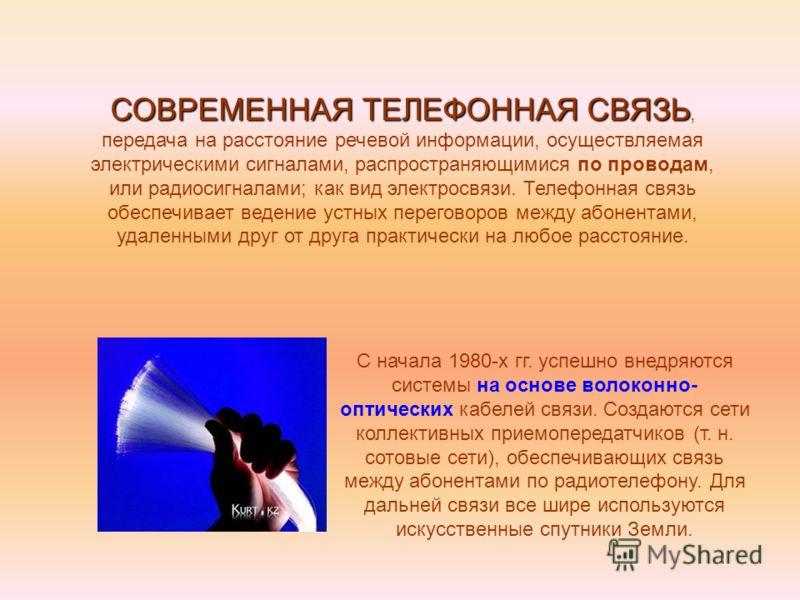 СОВРЕМЕННАЯ ТЕЛЕФОННАЯ СВЯЗЬ СОВРЕМЕННАЯ ТЕЛЕФОННАЯ СВЯЗЬ, передача на расстояние речевой информации, осуществляемая электрическими сигналами, распространяющимися по проводам, или радиосигналами; как вид электросвязи. Телефонная связь обеспечивает ве