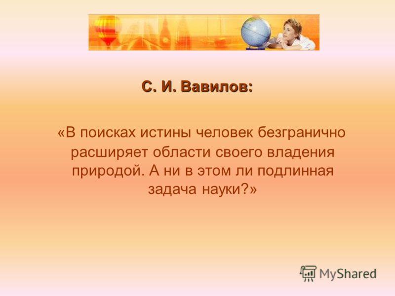 С. И. Вавилов: «В поисках истины человек безгранично расширяет области своего владения природой. А ни в этом ли подлинная задача науки?»