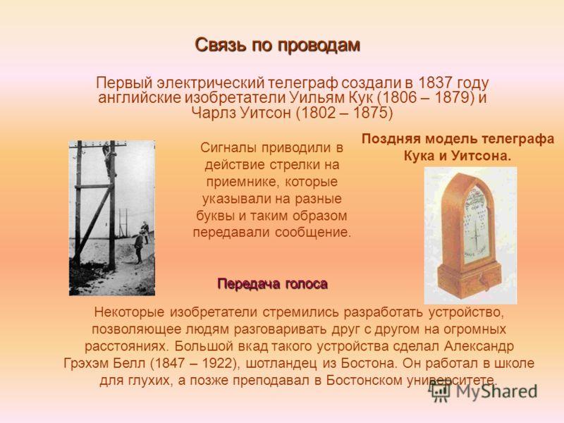 Первый электрический телеграф создали в 1837 году английские изобретатели Уильям Кук (1806 – 1879) и Чарлз Уитсон (1802 – 1875) Связь по проводам Поздняя модель телеграфа Кука и Уитсона. Сигналы приводили в действие стрелки на приемнике, которые указ