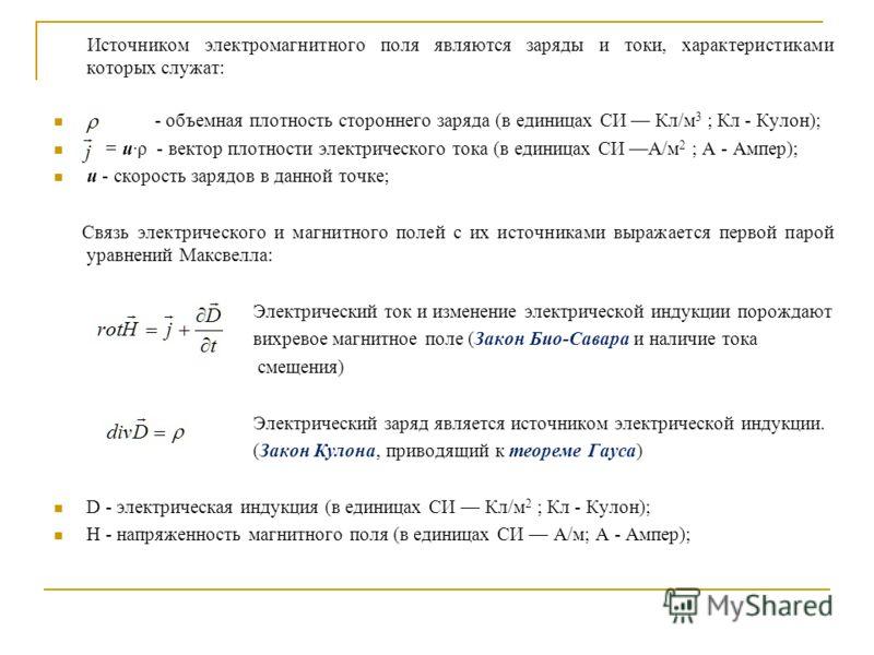 Источником электромагнитного поля являются заряды и токи, характеристиками которых служат: - объемная плотность стороннего заряда (в единицах СИ Кл/м 3 ; Кл - Кулон); = u·ρ - вектор плотности электрического тока (в единицах СИ A/м 2 ; A - Ампер); u -