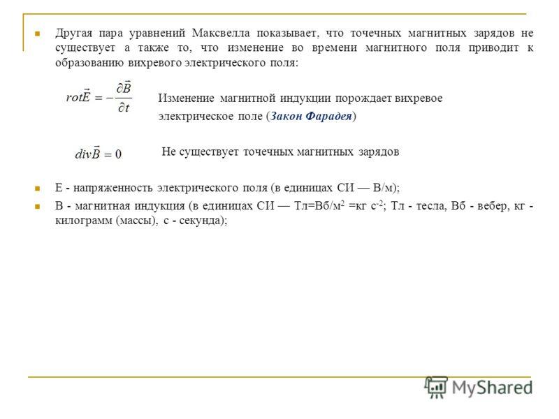 Другая пара уравнений Максвелла показывает, что точечных магнитных зарядов не существует а также то, что изменение во времени магнитного поля приводит к образованию вихревого электрического поля: Изменение магнитной индукции порождает вихревое электр