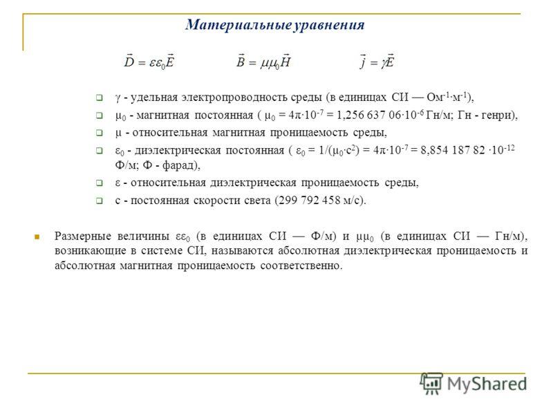 Материальные уравнения γ - удельная электропроводность среды (в единицах СИ Ом -1 ·м -1 ), µ 0 - магнитная постоянная ( µ 0 = 4π·10 -7 = 1,256 637 06·10 -6 Гн/м; Гн - генри), µ - относительная магнитная проницаемость среды, ε 0 - диэлектрическая пост