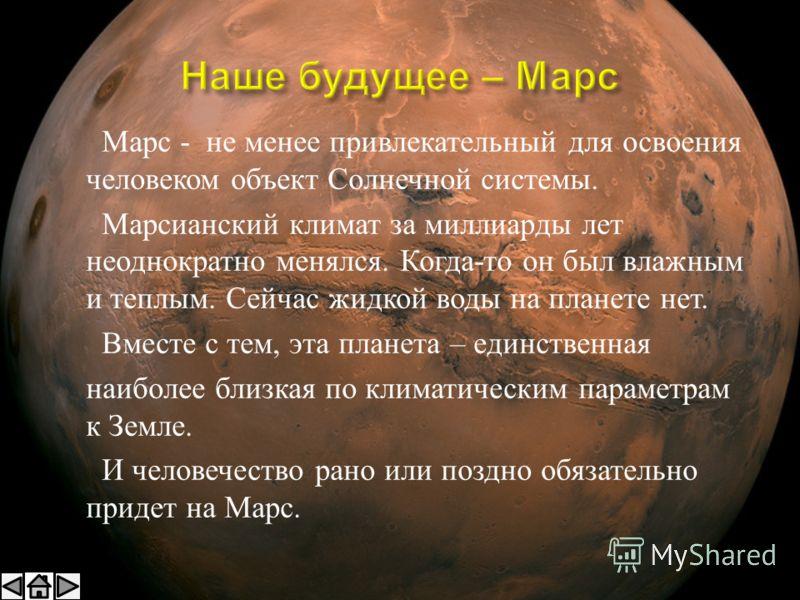Марс - не менее привлекательный для освоения человеком объект Солнечной системы. Марсианский климат за миллиарды лет неоднократно менялся. Когда - то он был влажным и теплым. Сейчас жидкой воды на планете нет. Вместе с тем, эта планета – единственная
