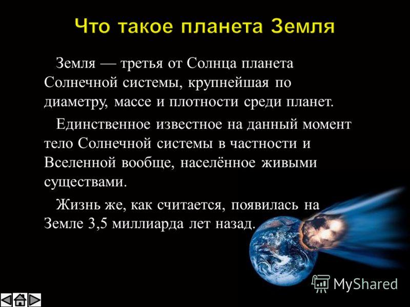Земля третья от Солнца планета Солнечной системы, крупнейшая по диаметру, массе и плотности среди планет. Единственное известное на данный момент тело Солнечной системы в частности и Вселенной вообще, населённое живыми существами. Жизнь же, как счита