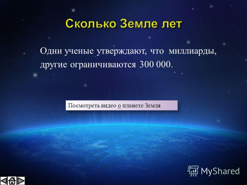Одни ученые утверждают, что миллиарды, другие ограничиваются 300 000. Посмотреть видео о планете Земля Посмотреть видео о планете Земля