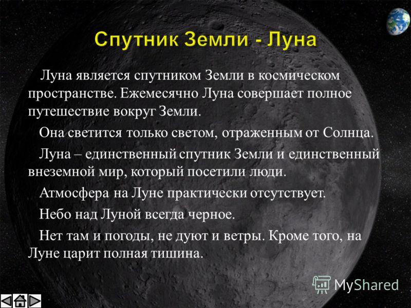 Луна является спутником Земли в космическом пространстве. Ежемесячно Луна совершает полное путешествие вокруг Земли. Она светится только светом, отраженным от Солнца. Луна – единственный спутник Земли и единственный внеземной мир, который посетили лю