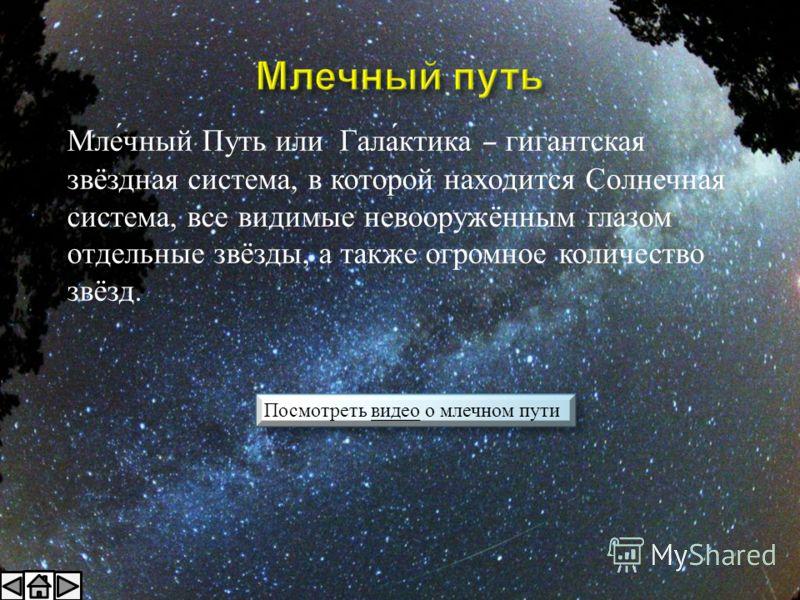 Млечный Путь или Галактика – гигантская звёздная система, в которой находится Солнечная система, все видимые невооружённым глазом отдельные звёзды, а также огромное количество звёзд. Посмотреть видео о млечном путивидео Посмотреть видео о млечном пут
