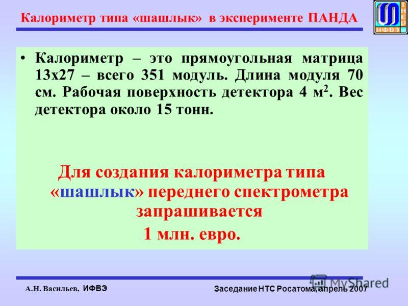 А.Н. Васильев, ИФВЭ Заседание НТС Росатома, апрель 2007 Калориметр типа «шашлык» в эксперименте ПАНДА Калориметр – это прямоугольная матрица 13х27 – всего 351 модуль. Длина модуля 70 см. Рабочая поверхность детектора 4 м 2. Вес детектора около 15 тон