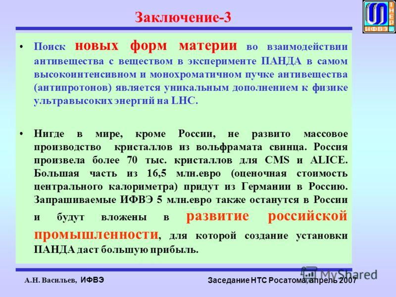 А.Н. Васильев, ИФВЭ Заседание НТС Росатома, апрель 2007 Заключение-3 Поиск новых форм материи во взаимодействии антивещества с веществом в эксперименте ПАНДА в самом высокоинтенсивном и монохроматичном пучке антивещества (антипротонов) является уника